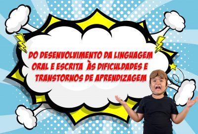 Do desenvolvimento da linguagem oral e escrita às dificuldades e transtornos de aprendizagem